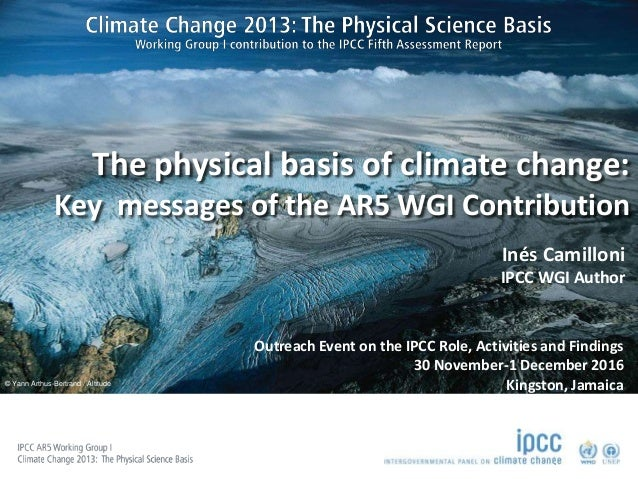 © Yann Arthus-Bertrand / Altitude The physical basis of climate change: Key messages of the AR5 WGI Contribution Inés Cami...