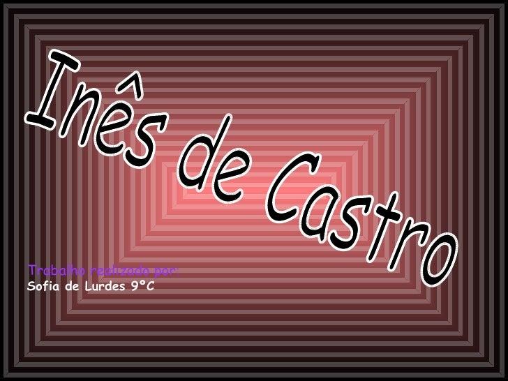 Inês de Castro Trabalho realizado por :   Sofia de Lurdes 9ºC