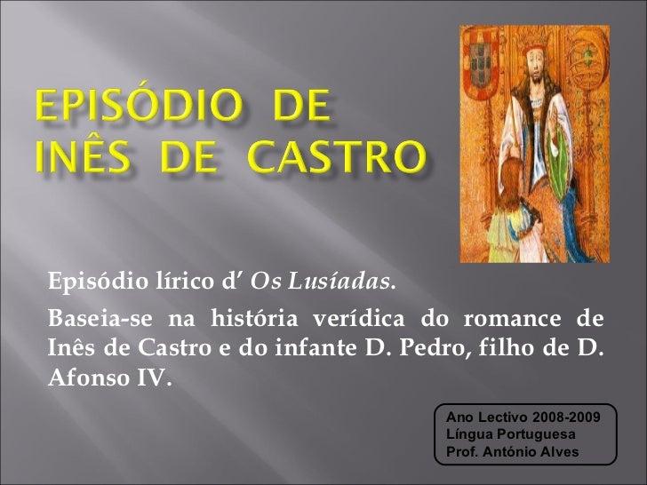 Episódio lírico d'  Os Lusíadas .  Baseia-se na história verídica do romance de Inês de Castro e do infante D. Pedro, filh...
