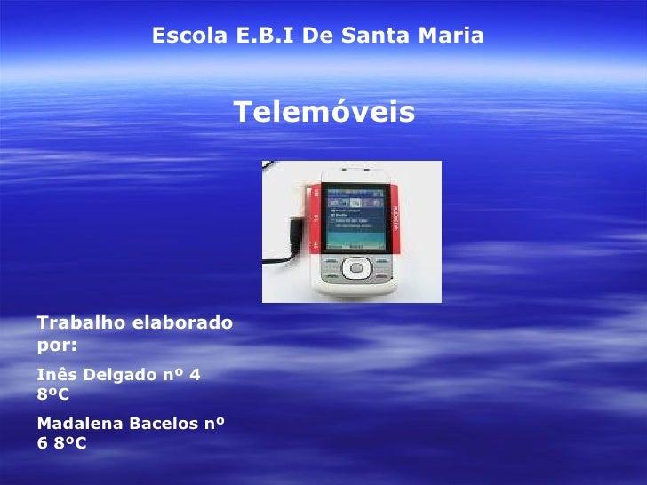 Escola E.B.I De Santa Maria Telemóveis Trabalho elaborado por: Inês Delgado nº 4 8ºC Madalena Bacelos nº 6 8ºC