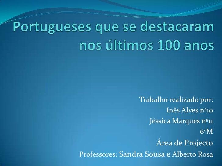 Portugueses que se destacaram nos últimos 100 anos<br />      Trabalho realizado por: <br />Inês Alves nº10<br />Jéssica M...