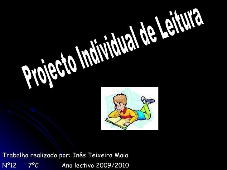 Trabalho realizado por: Inês Teixeira Maia Nº12  7ºC  Ano lectivo 2009/2010 Projecto Individual de Leitura