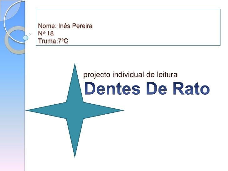 Nome: Inês PereiraNº:18Truma:7ºC<br />  projecto individual de leitura<br />Dentes De Rato<br />