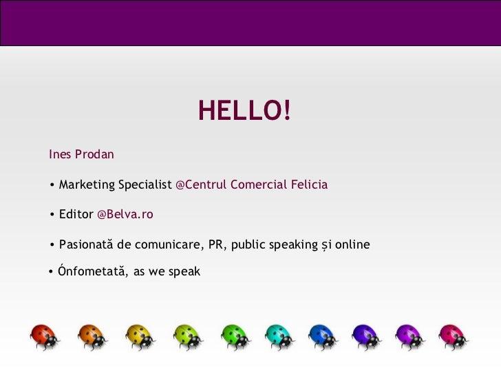 HELLO! <ul><li>Ines Prodan </li></ul><ul><li>Marketing Specialist  @Centrul Comercial Felicia </li></ul><ul><li>Editor  @B...