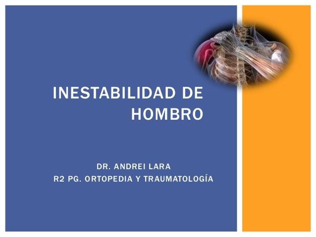 DR. ANDREI LARA R2 PG. ORTOPEDIA Y TRAUMATOLOGÍA INESTABILIDAD DE HOMBRO