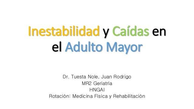 Inestabilidad y Caídas en el Adulto Mayor Dr. Tuesta Nole, Juan Rodrigo MR2 Geriatría HNGAI Rotación: Medicina Física y Re...