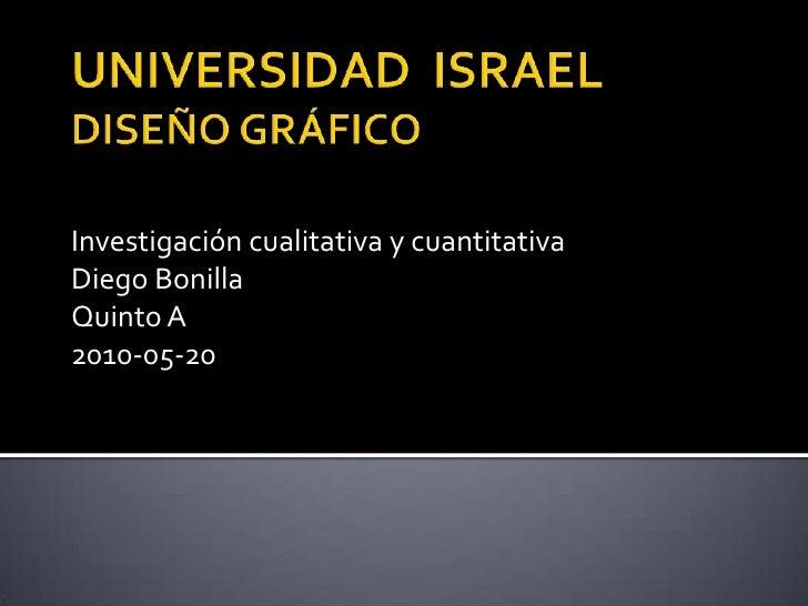 UNIVERSIDAD  ISRAELDISEÑO GRÁFICO<br />Investigación cualitativa y cuantitativa<br />Diego Bonilla<br />Quinto A<br />2010...