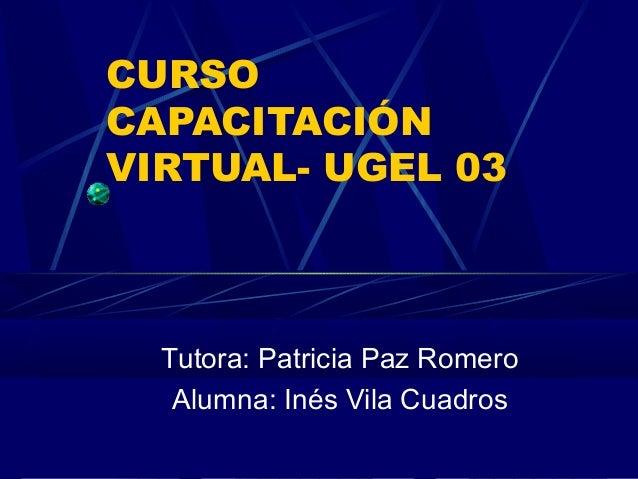 CURSO CAPACITACIÓN VIRTUAL- UGEL 03 Tutora: Patricia Paz Romero Alumna: Inés Vila Cuadros