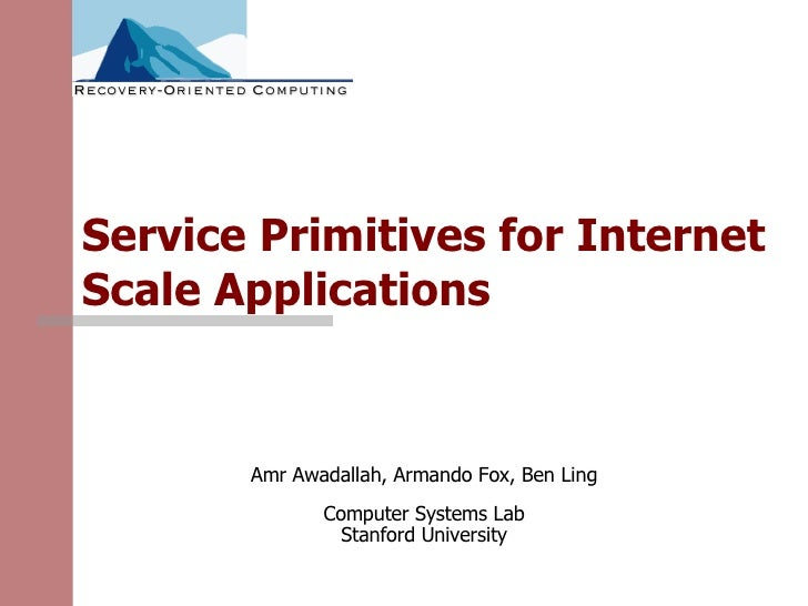 Service Primitives for Internet Scale Applications Amr Awadallah, Armando Fox, Ben Ling Computer Systems Lab Stanford Univ...