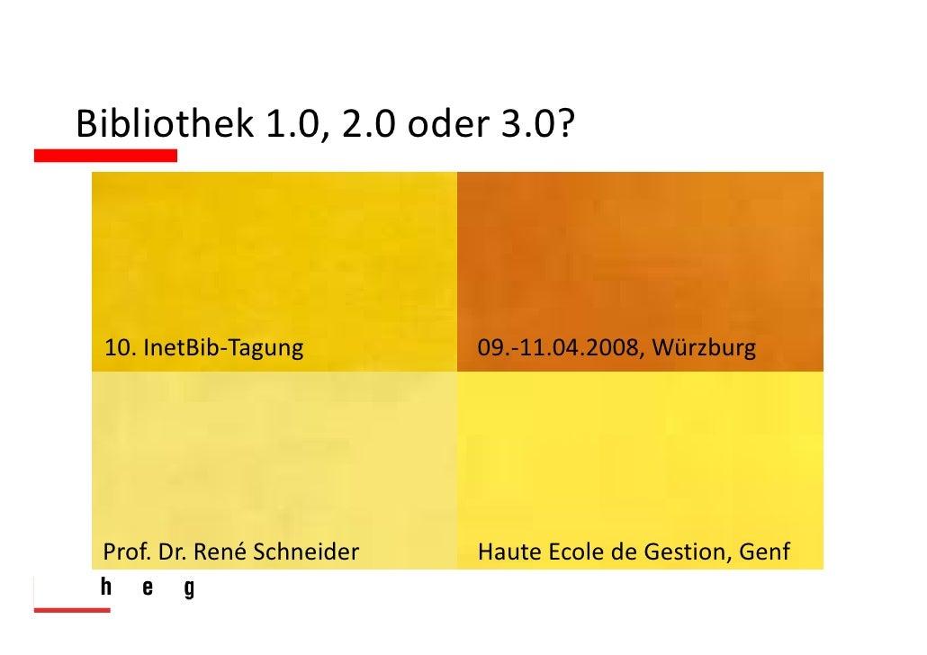 Bibliothek1.0,2.0oder3.0?     10.InetBib‐Tagung         09.‐11.04.2008,Würzburg      Prof.Dr.RenéSchneider   Haut...