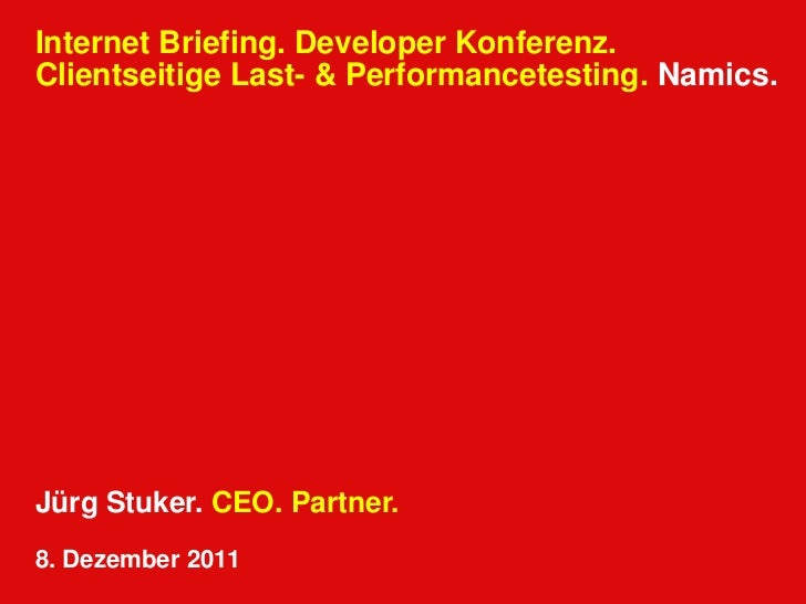 Internet Briefing. Developer Konferenz.Clientseitige Last- & Performancetesting. Namics.Jürg Stuker. CEO. Partner.8. Dezem...