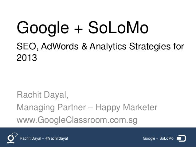 Google + SoLoMoSEO, AdWords & Analytics Strategies for2013Rachit Dayal,Managing Partner – Happy Marketerwww.GoogleClassroo...