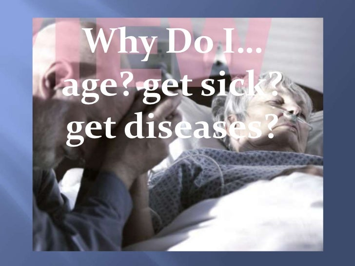 Why Do I…age? get sick?get diseases?