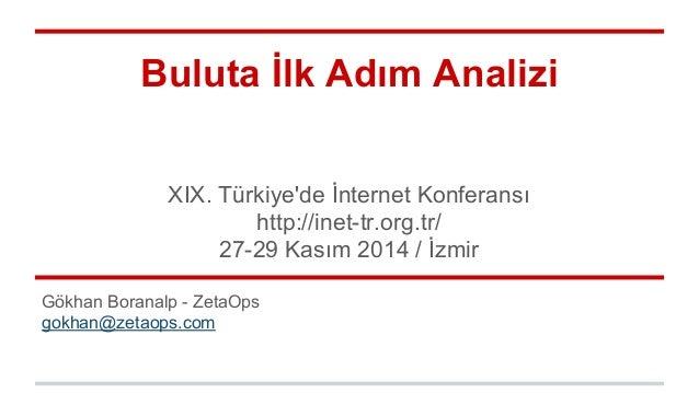 Buluta İlk Adım Analizi  XIX. Türkiye'de İnternet Konferansı  http://inet-tr.org.tr/  27-29 Kasım 2014 / İzmir  Gökhan Bor...