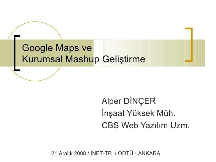 Google Maps ve  Kurumsal Mashup Geliştirme Alper DİNÇER İnşaat Yüksek Müh. CBS Web Yazılım Uzm. 21 Aralık 2008 / İNET-TR  ...
