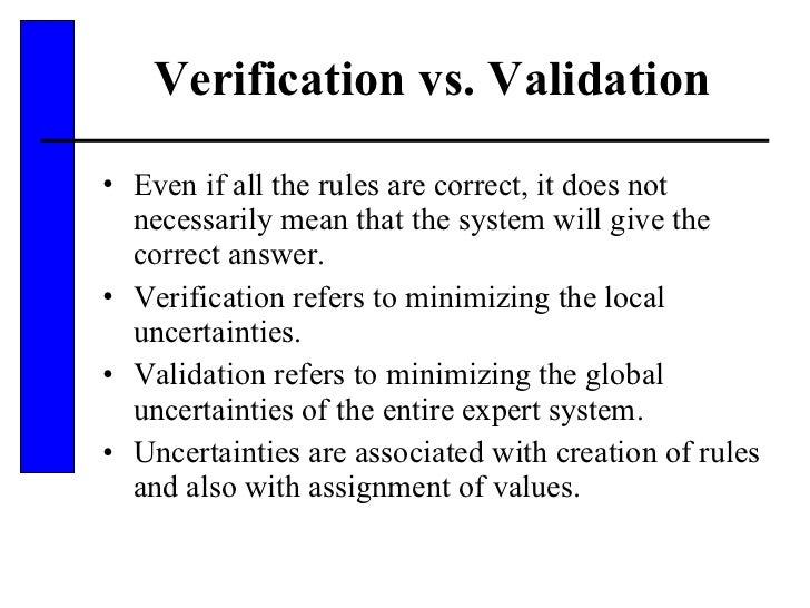 Verification vs. Validation <ul><li>Even if all the rules are correct, it does not necessarily mean that the system will g...