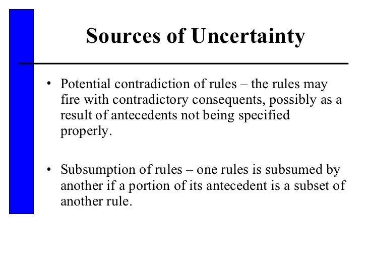 Sources of Uncertainty <ul><li>Potential contradiction of rules – the rules may fire with contradictory consequents, possi...