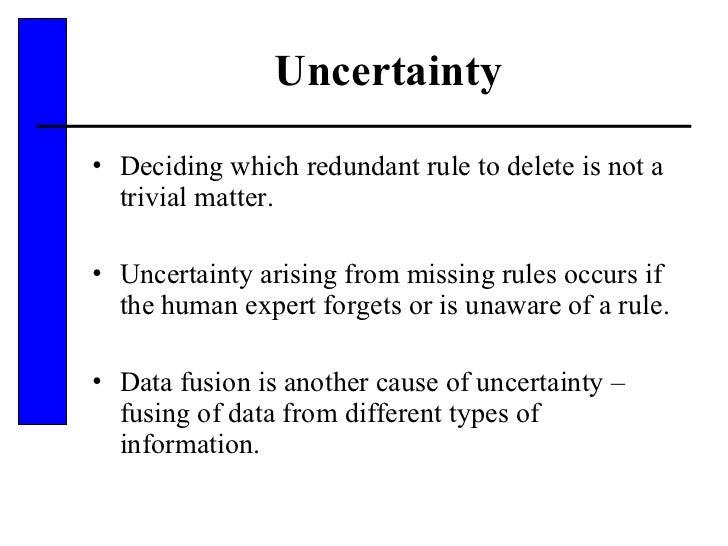 Uncertainty <ul><li>Deciding which redundant rule to delete is not a trivial matter.  </li></ul><ul><li>Uncertainty arisin...