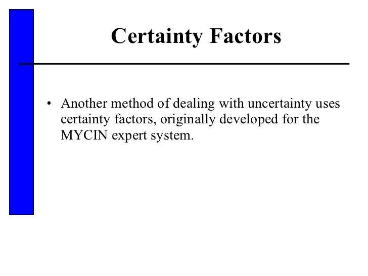 Certainty Factors <ul><li>Another method of dealing with uncertainty uses certainty factors, originally developed for the ...