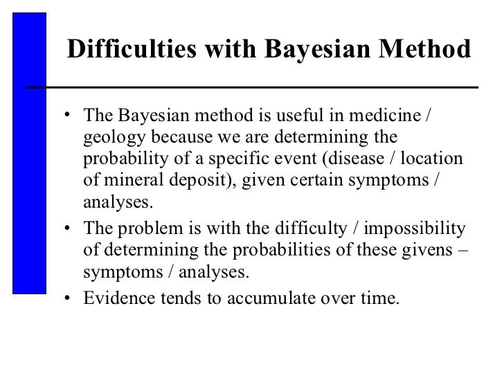 Difficulties with Bayesian Method <ul><li>The Bayesian method is useful in medicine / geology because we are determining t...