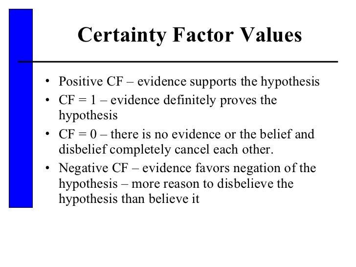 Certainty Factor Values <ul><li>Positive CF – evidence supports the hypothesis </li></ul><ul><li>CF = 1 – evidence definit...