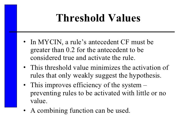 Threshold Values <ul><li>In MYCIN, a rule's antecedent CF must be greater than 0.2 for the antecedent to be considered tru...