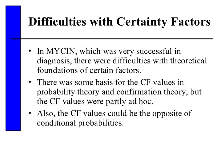 Difficulties with Certainty Factors <ul><li>In MYCIN, which was very successful in diagnosis, there were difficulties with...