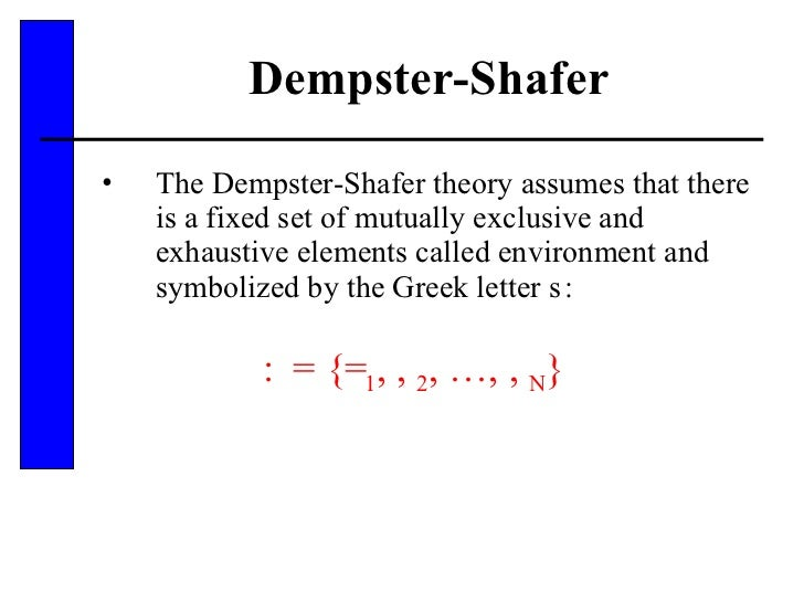 Dempster-Shafer <ul><li>The Dempster-Shafer theory assumes that there is a fixed set of mutually exclusive and exhaustive ...