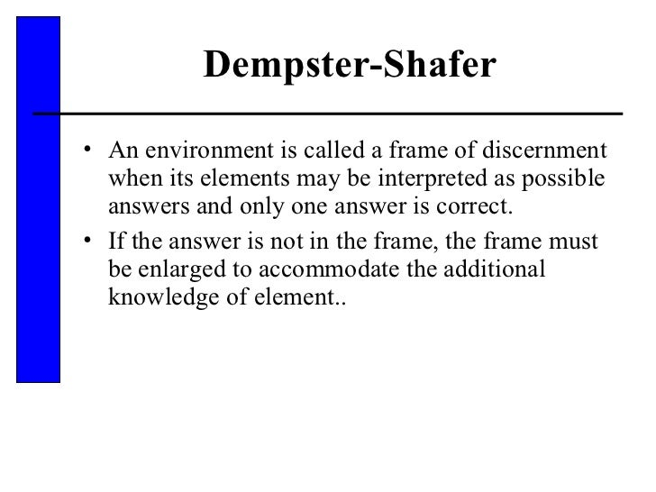 Dempster-Shafer <ul><li>An environment is called a frame of discernment when its elements may be interpreted as possible a...