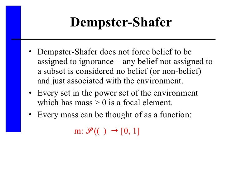 Dempster-Shafer <ul><li>Dempster-Shafer does not force belief to be assigned to ignorance – any belief not assigned to a s...