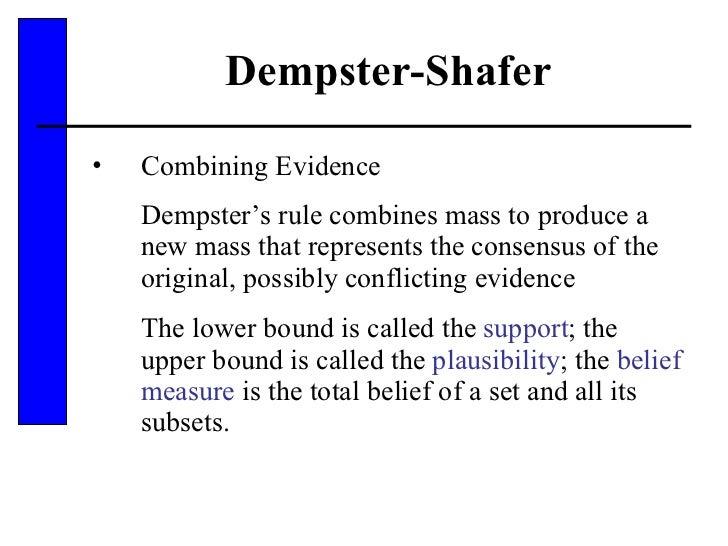 Dempster-Shafer <ul><li>Combining Evidence </li></ul><ul><li>Dempster's rule combines mass to produce a new mass that repr...