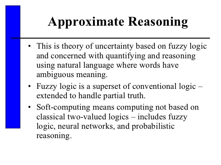 Approximate Reasoning <ul><li>This is theory of uncertainty based on fuzzy logic and concerned with quantifying and reason...