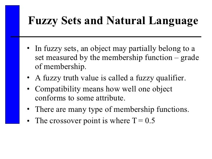Fuzzy Sets and Natural Language  <ul><li>In fuzzy sets, an object may partially belong to a set measured by the membership...