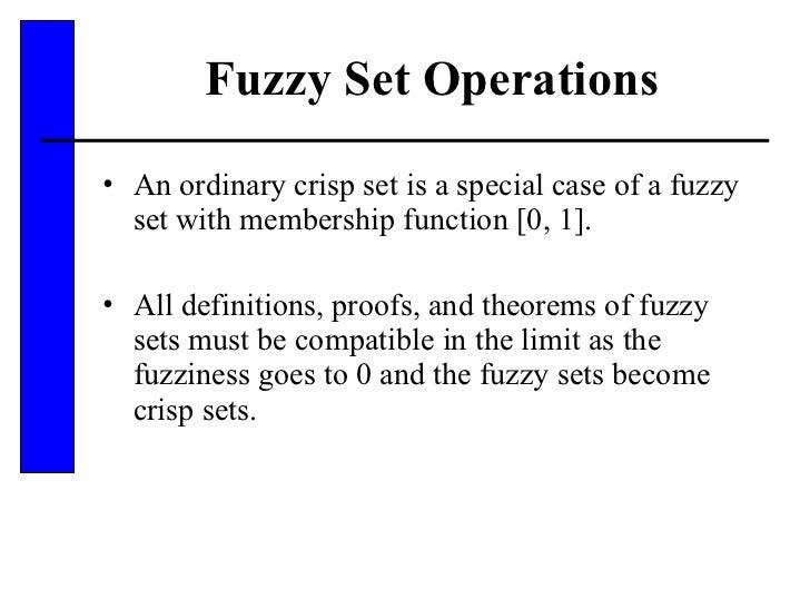 Fuzzy Set Operations <ul><li>An ordinary crisp set is a special case of a fuzzy set with membership function [0, 1]. </li>...