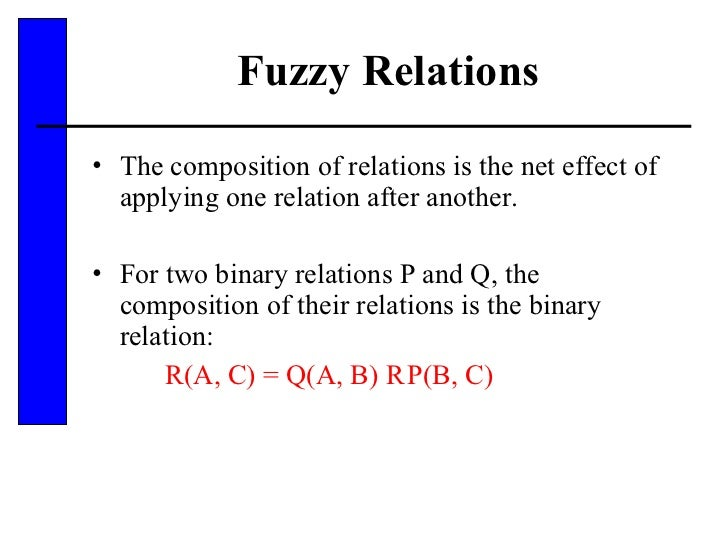 Fuzzy Relations <ul><li>The composition of relations is the net effect of applying one relation after another.  </li></ul>...