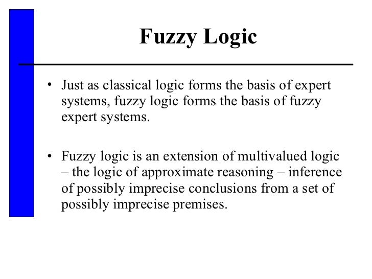 Fuzzy Logic <ul><li>Just as classical logic forms the basis of expert systems, fuzzy logic forms the basis of fuzzy expert...