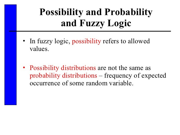 Possibility and Probability and Fuzzy Logic <ul><li>In fuzzy logic,  possibility  refers to allowed values. </li></ul><ul>...