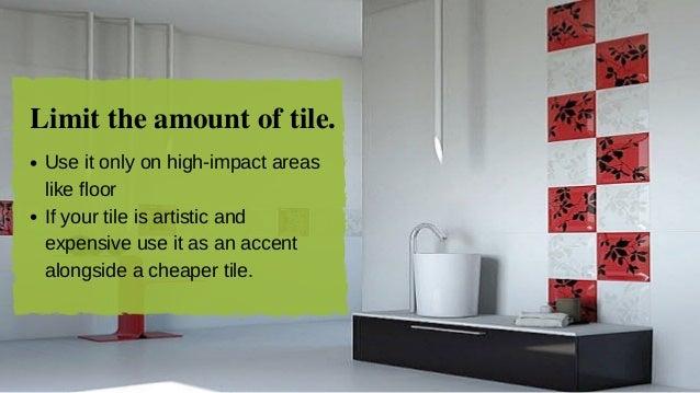 Limit the amount of tile. Useitonlyonhighimpactareas likefloor Ifyourtileisartisticand expensiveuseitasan...