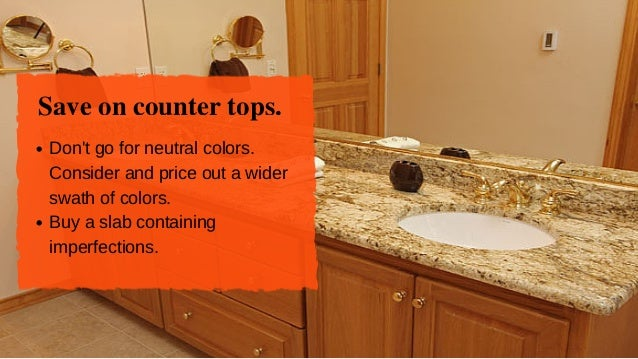 Save on counter tops. Don'tgoforneutralcolors. Considerandpriceoutawider swathofcolors. Buyaslabcontaining ...