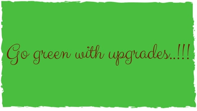 Go green with upgrades..!!!