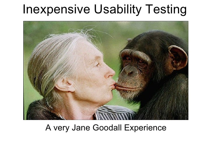 Inexpensive Usability Testing         A very Jane Goodall Experience