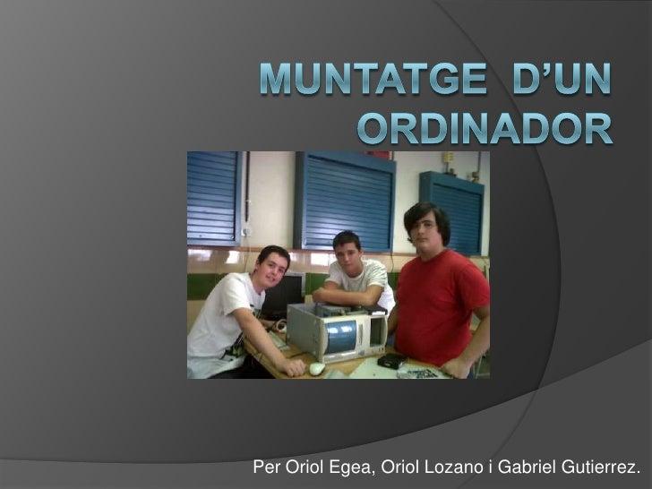 Muntatged'unordinador<br />Per Oriol Egea, Oriol Lozano i Gabriel Gutierrez.<br />