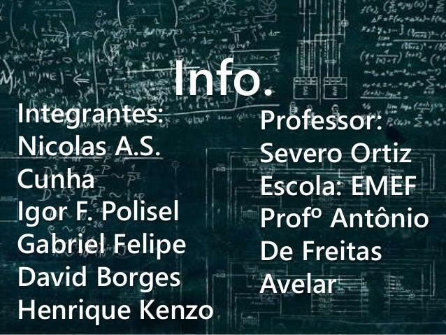 Info. Integrantes: Nicolas A.S. Cunha Igor F. Polisel Gabriel Felipe David Borges Henrique Kenzo Professor: Severo Ortiz E...