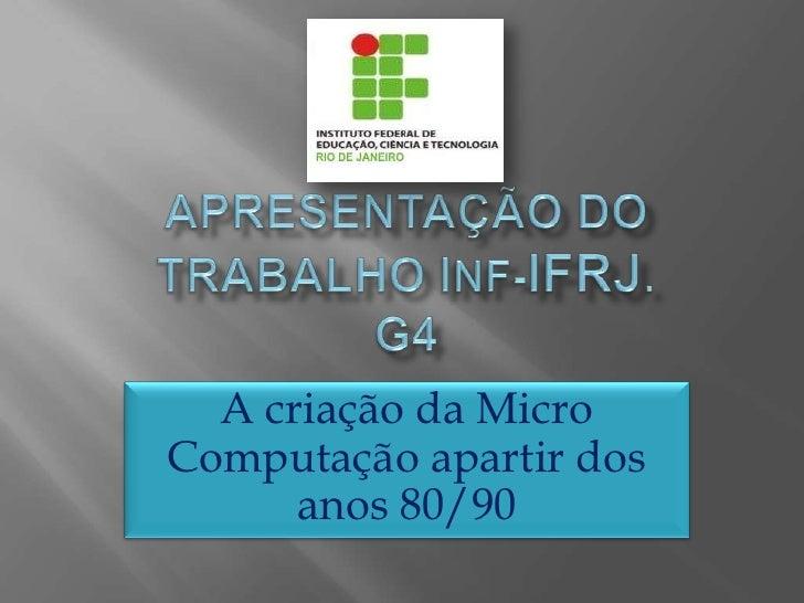 Apresentação do trabalho Inf-ifrJ.G4<br />A criação da Micro Computação apartir dos anos 80/90 <br />