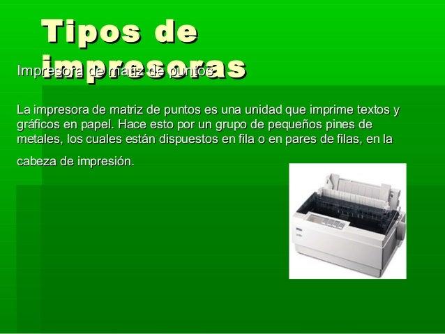 Tipos de   impresor asImpresora de matiz de puntosLa impresora de matriz de puntos es una unidad que imprime textos ygráfi...