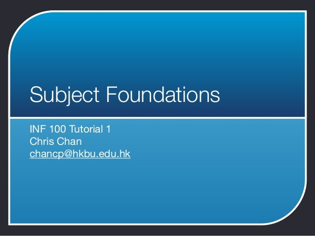 Subject FoundationsINF 100 Tutorial 1Chris Chanchancp@hkbu.edu.hk