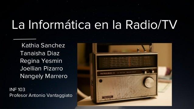 La Informática en la Radio/TV Kathia Sanchez Tanaisha Diaz Regina Yesmin Joellian Pizarro Nangely Marrero INF 103 Profesor...