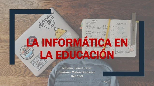 LA INFORMÁTICA EN LA EDUCACIÓN Natalia Benet Pérez Sarimar Mateo González INF 103