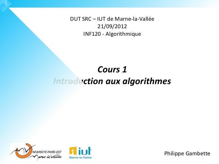 DUT SRC – IUT de Marne-la-Vallée             21/09/2012       INF120 - Algorithmique           Cours 1Introduction aux alg...