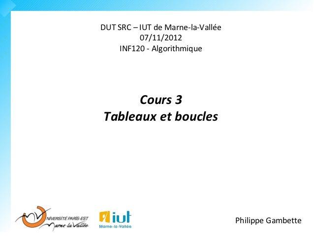 DUT SRC – IUT de Marne-la-Vallée          07/11/2012    INF120 - Algorithmique      Cours 3Tableaux et boucles            ...